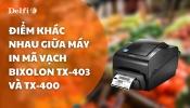 ĐIỂM KHÁC NHAU GIỮA MÁY IN MÃ VẠCH BIXOLON TX403 VÀ TX400